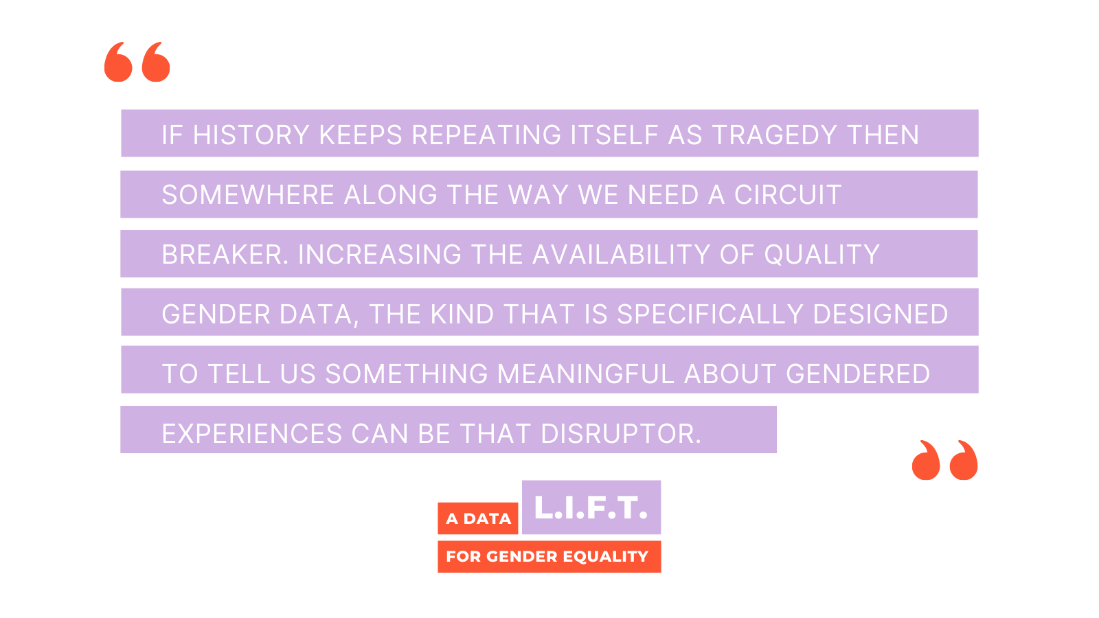 """Purple and orange block text that reads """"If history keeps repeating itself as tragedy then somewhere along the way we need a circuit breaker. Increasing the availability of quality gender data, the kind that is specifically designed to tell us something meaningful about gendered experiences can be that disruptor."""" With large orange quotation marks."""